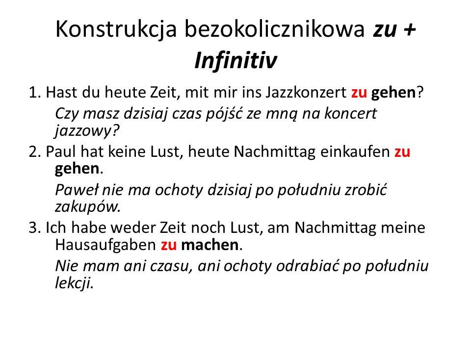 Konstrukcja bezokolicznikowa zu + Infinitiv 1. Hast du heute Zeit, mit mir ins Jazzkonzert zu gehen? Czy masz dzisiaj czas pójść ze mną na koncert jaz