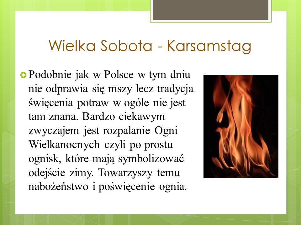 Wielka Sobota - Karsamstag Podobnie jak w Polsce w tym dniu nie odprawia się mszy lecz tradycja święcenia potraw w ogóle nie jest tam znana.