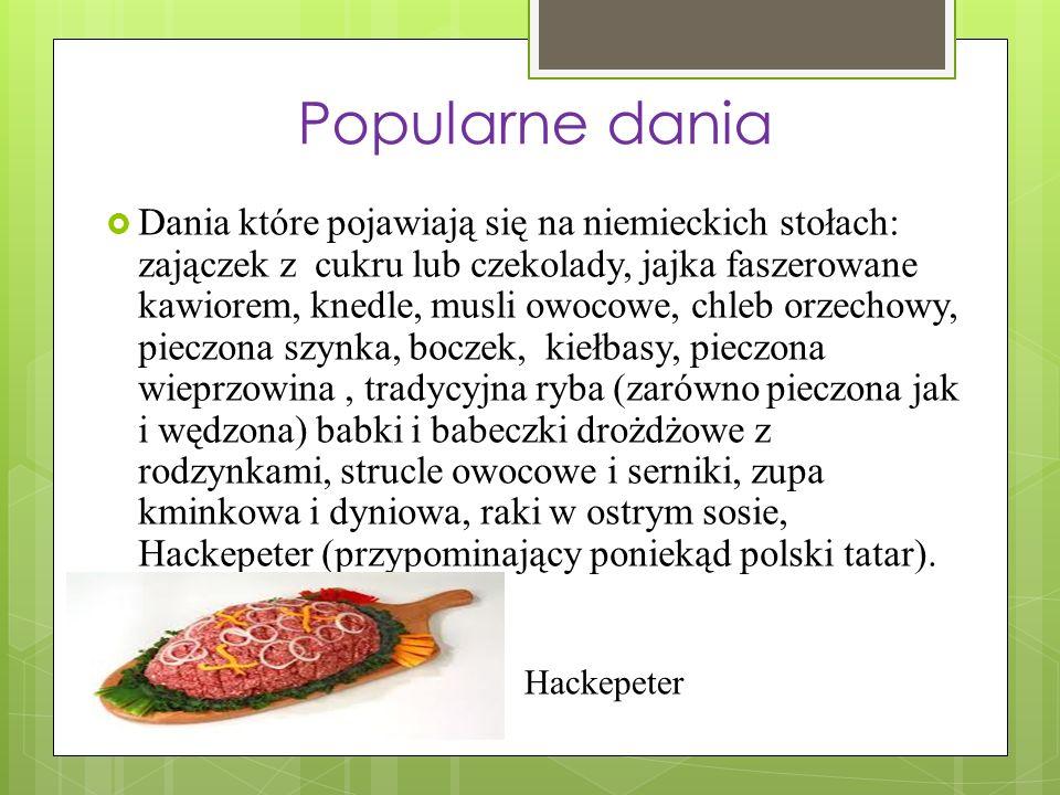 Popularne dania Dania które pojawiają się na niemieckich stołach: zajączek z cukru lub czekolady, jajka faszerowane kawiorem, knedle, musli owocowe, chleb orzechowy, pieczona szynka, boczek, kiełbasy, pieczona wieprzowina, tradycyjna ryba (zarówno pieczona jak i wędzona) babki i babeczki drożdżowe z rodzynkami, strucle owocowe i serniki, zupa kminkowa i dyniowa, raki w ostrym sosie, Hackepeter (przypominający poniekąd polski tatar).