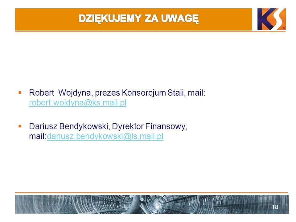 Robert Wojdyna, prezes Konsorcjum Stali, mail: robert.wojdyna@ks.mail.pl robert.wojdyna@ks.mail.pl Dariusz Bendykowski, Dyrektor Finansowy, mail:dariusz.bendykowski@ls.mail.pldariusz.bendykowski@ls.mail.pl 18