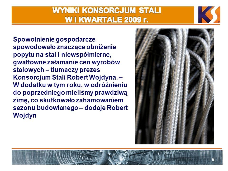 9 Spowolnienie gospodarcze spowodowało znaczące obniżenie popytu na stal i niewspółmierne, gwałtowne załamanie cen wyrobów stalowych – tłumaczy prezes Konsorcjum Stali Robert Wojdyna.