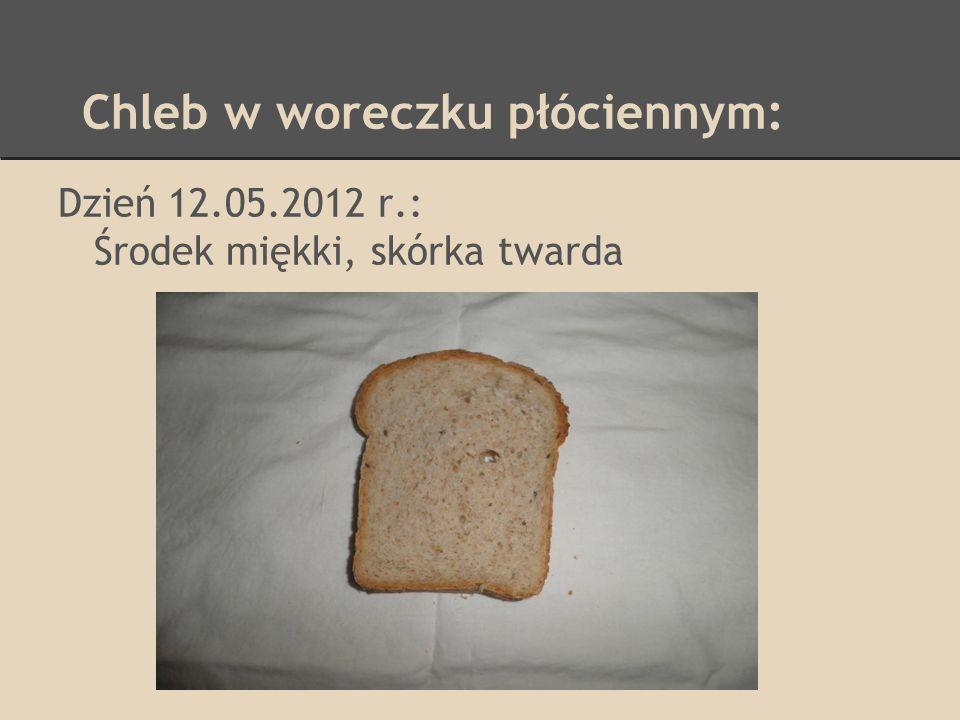 Chleb w woreczku płóciennym: Dzień 12.05.2012 r.: Środek miękki, skórka twarda