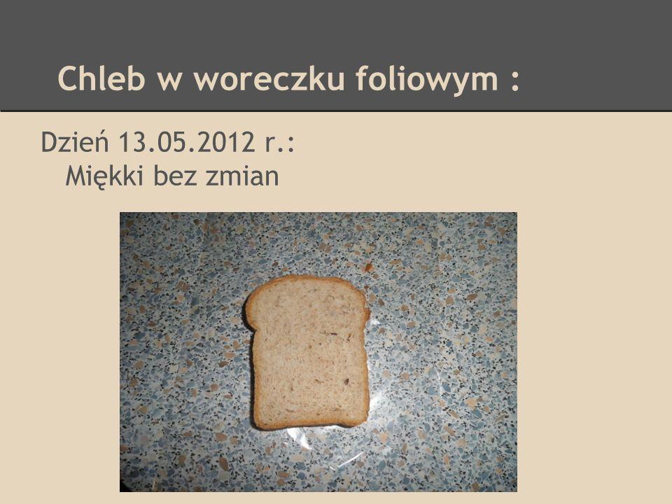 Chleb w woreczku foliowym : Dzień 13.05.2012 r.: Miękki bez zmian