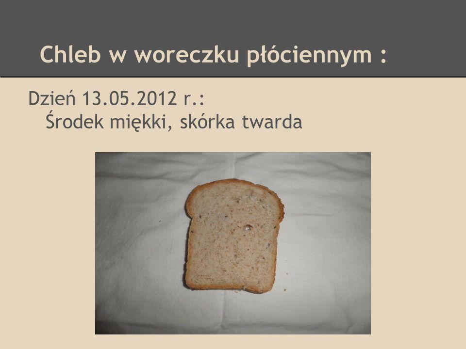 Chleb w woreczku płóciennym : Dzień 13.05.2012 r.: Środek miękki, skórka twarda