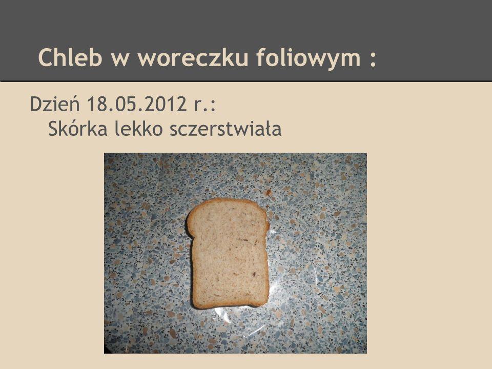 Chleb w woreczku foliowym : Dzień 18.05.2012 r.: Skórka lekko sczerstwiała