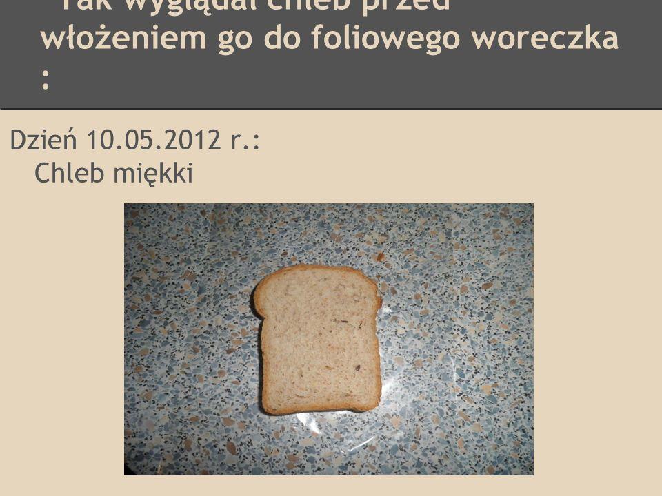Tak wyglądał chleb przed włożeniem go do woreczka płóciennego : Dzień 10.05.2012 r.: Chleb miękki