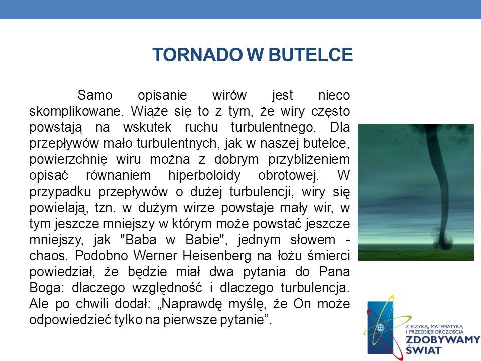 TORNADO W BUTELCE Samo opisanie wirów jest nieco skomplikowane. Wiąże się to z tym, że wiry często powstają na wskutek ruchu turbulentnego. Dla przepł