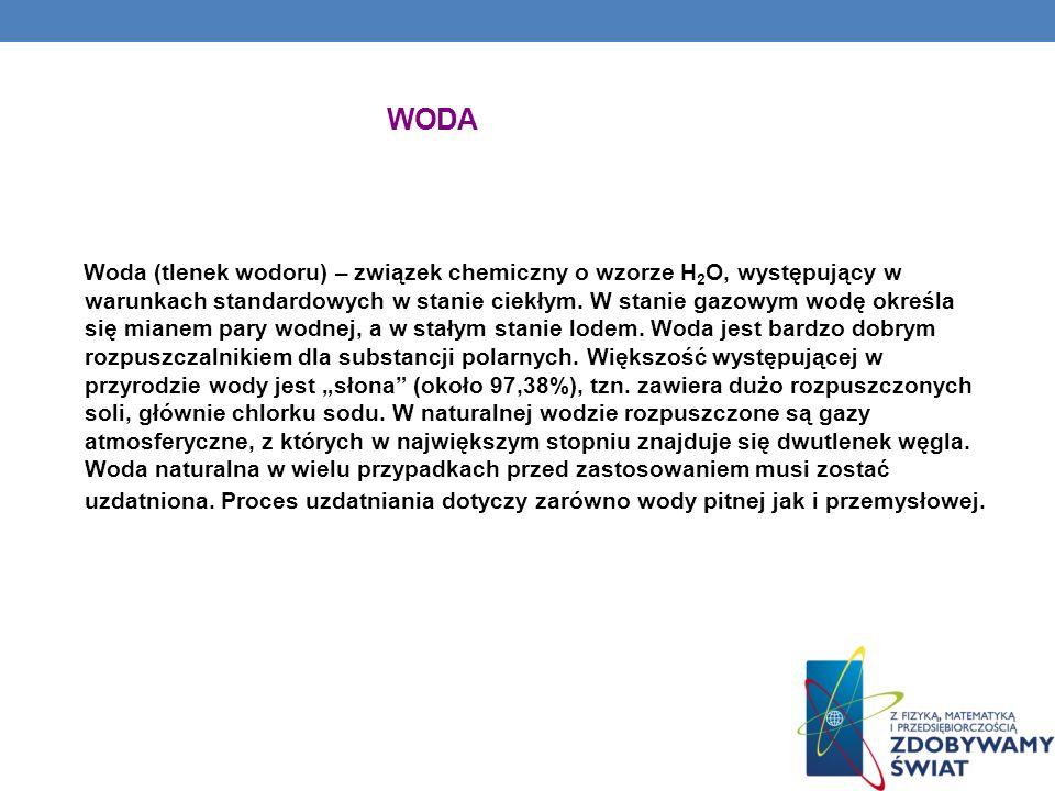 WODA Woda (tlenek wodoru) – związek chemiczny o wzorze H 2 O, występujący w warunkach standardowych w stanie ciekłym. W stanie gazowym wodę określa si
