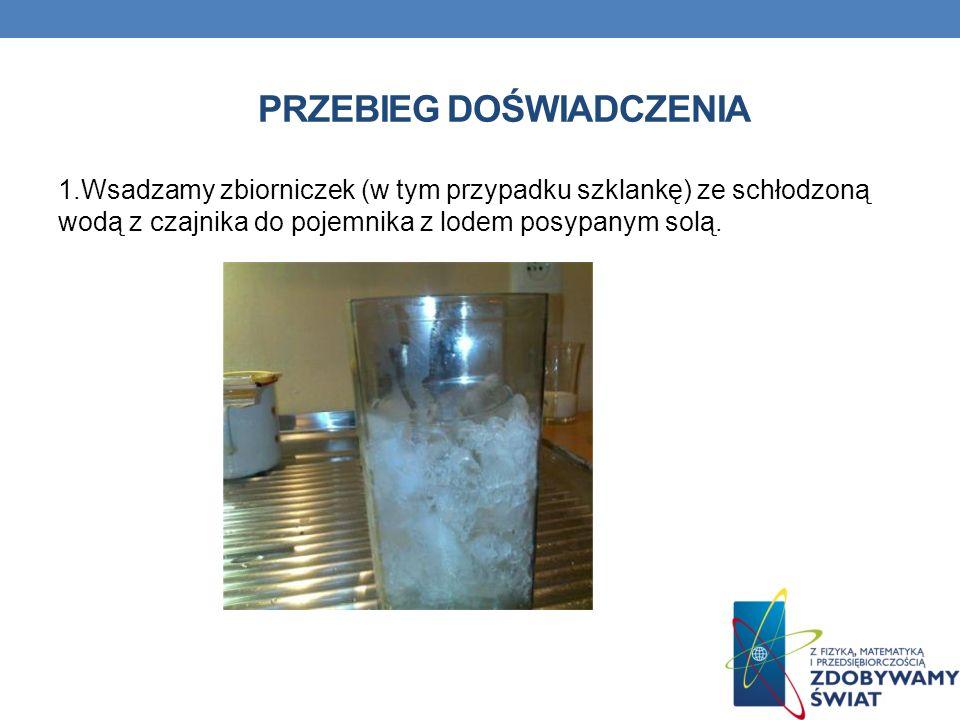 PRZEBIEG DOŚWIADCZENIA 1.Wsadzamy zbiorniczek (w tym przypadku szklankę) ze schłodzoną wodą z czajnika do pojemnika z lodem posypanym solą.