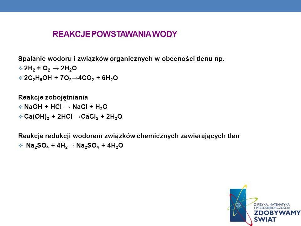REAKCJE POWSTAWANIA WODY Spalanie wodoru i związków organicznych w obecności tlenu np. 2H 2 + O 2 2H 2 O 2C 2 H 5 OH + 7O 2 4CO 2 + 6H 2 O Reakcje zob