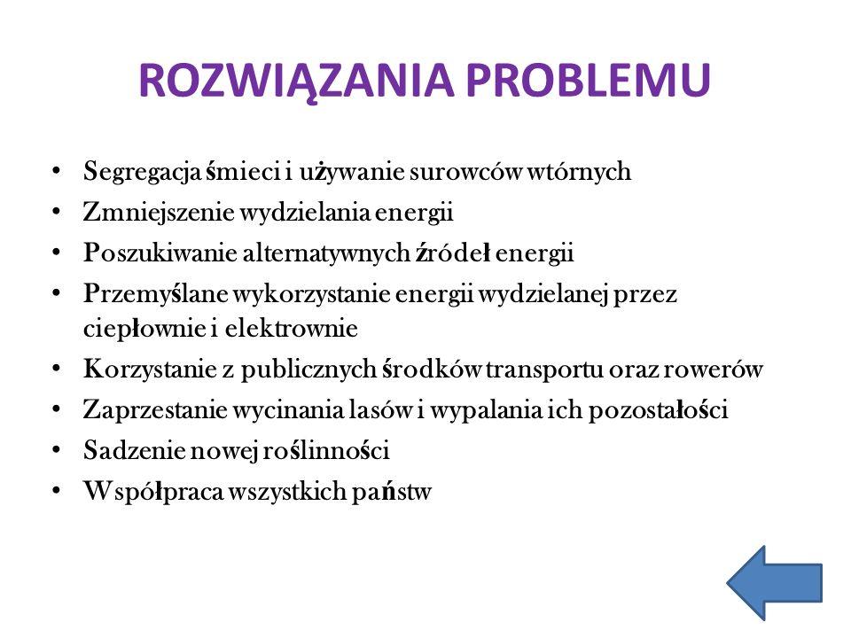 ROZWIĄZANIA PROBLEMU Segregacja ś mieci i u ż ywanie surowców wtórnych Zmniejszenie wydzielania energii Poszukiwanie alternatywnych ź róde ł energii P