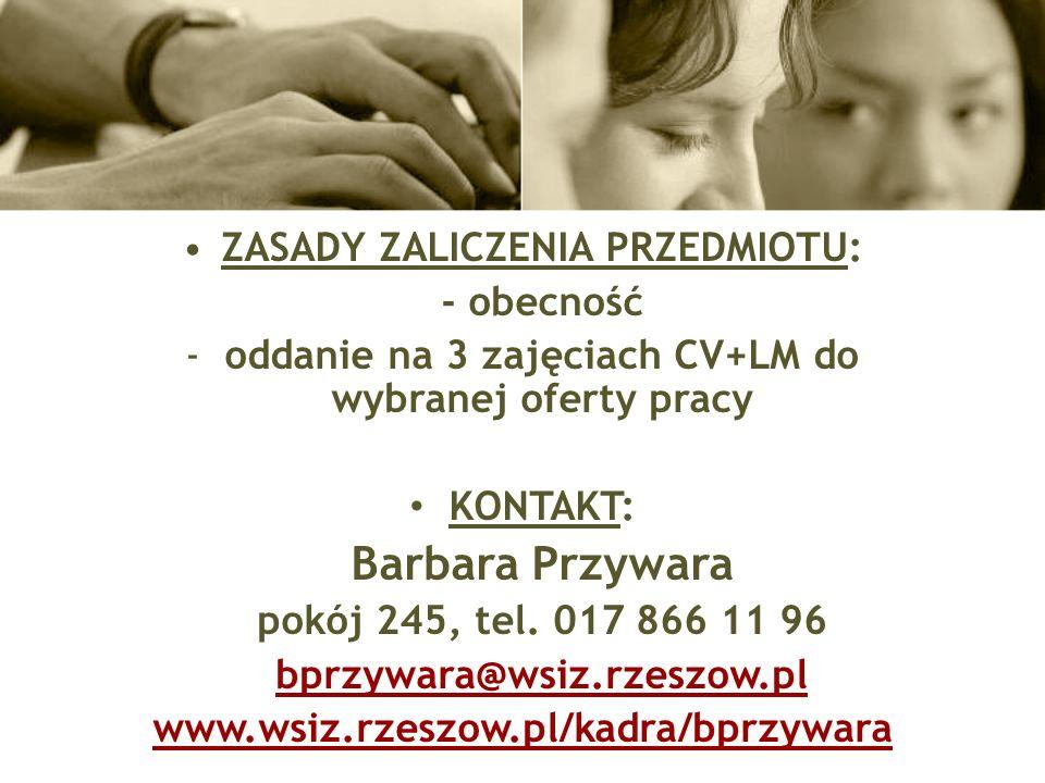 ZASADY ZALICZENIA PRZEDMIOTU: - obecność -oddanie na 3 zajęciach CV+LM do wybranej oferty pracy KONTAKT: Barbara Przywara pokój 245, tel.