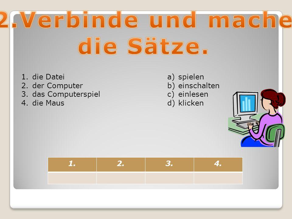 1.die Datei 2.der Computer 3.das Computerspiel 4.die Maus a)spielen b)einschalten c)einlesen d)klicken 1.2.3.4.