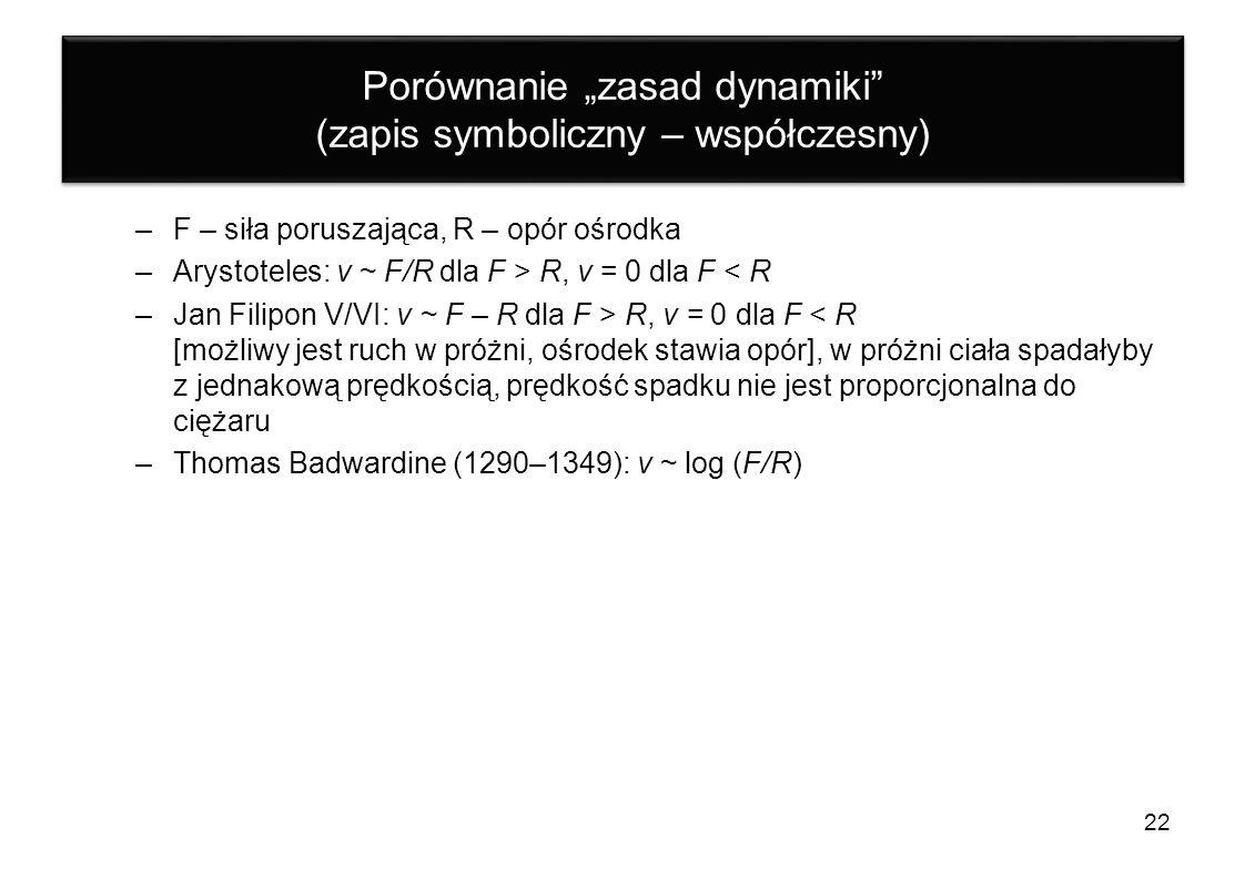 Porównanie zasad dynamiki (zapis symboliczny – współczesny) –F – siła poruszająca, R – opór ośrodka –Arystoteles: v ~ F/R dla F > R, v = 0 dla F < R –