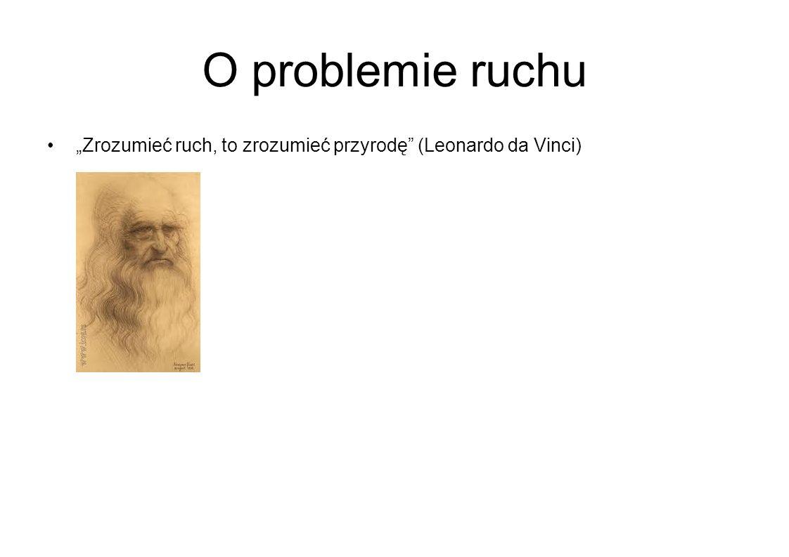 O problemie ruchu Zrozumieć ruch, to zrozumieć przyrodę (Leonardo da Vinci)