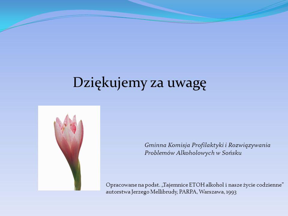 Dziękujemy za uwagę Gminna Komisja Profilaktyki i Rozwiązywania Problemów Alkoholowych w Sońsku Opracowane na podst. Tajemnice ETOH alkohol i nasze ży