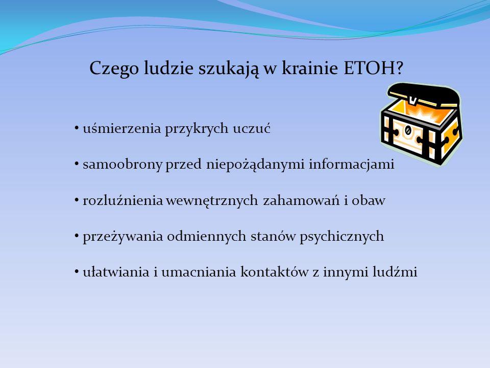 Czego ludzie szukają w krainie ETOH? uśmierzenia przykrych uczuć samoobrony przed niepożądanymi informacjami rozluźnienia wewnętrznych zahamowań i oba