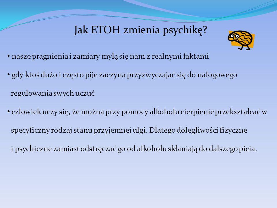 Jak ETOH zmienia psychikę? nasze pragnienia i zamiary mylą się nam z realnymi faktami gdy ktoś dużo i często pije zaczyna przyzwyczajać się do nałogow