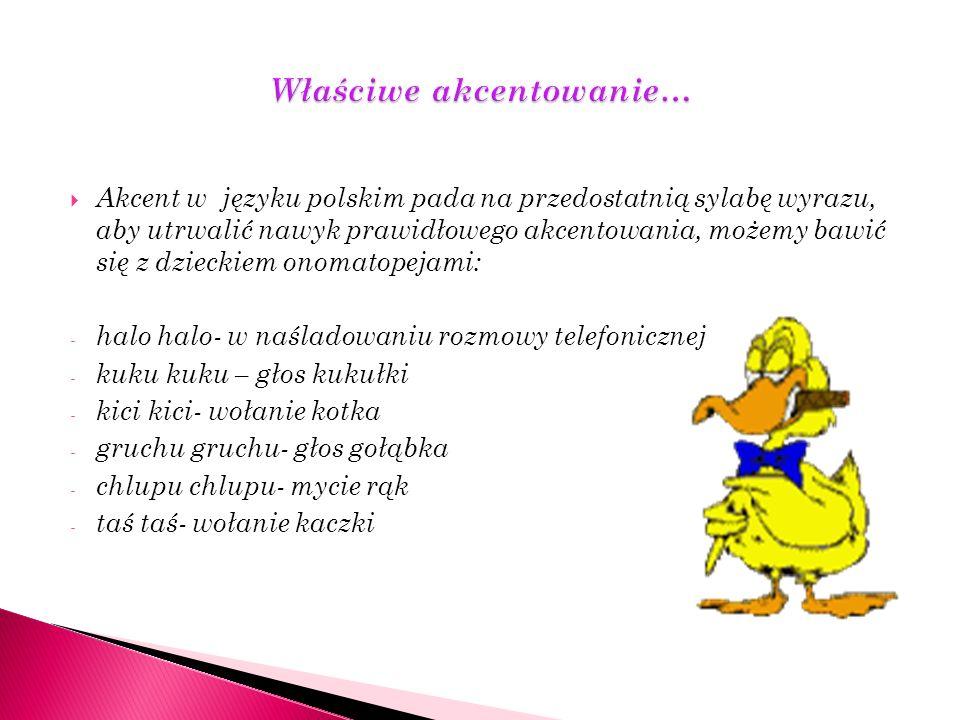 Akcent w języku polskim pada na przedostatnią sylabę wyrazu, aby utrwalić nawyk prawidłowego akcentowania, możemy bawić się z dzieckiem onomatopejami: