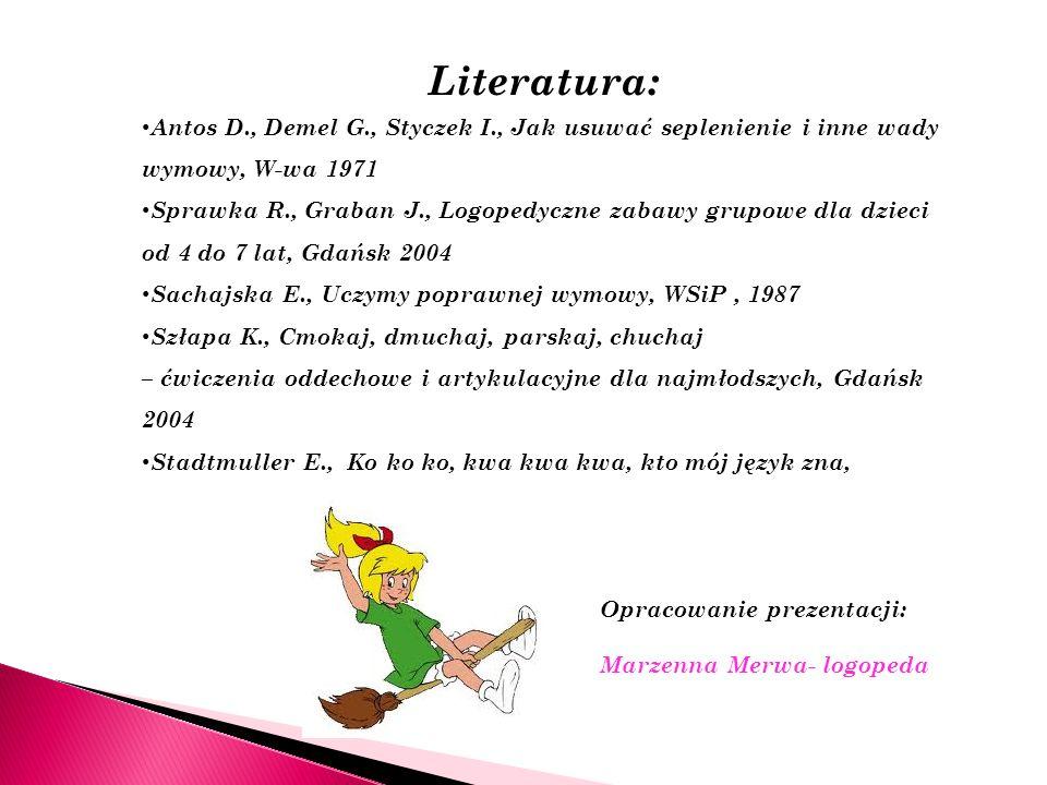 Literatura: Antos D., Demel G., Styczek I., Jak usuwać seplenienie i inne wady wymowy, W-wa 1971 Sprawka R., Graban J., Logopedyczne zabawy grupowe dl