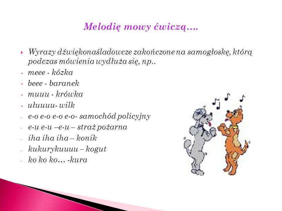 Akcent w języku polskim pada na przedostatnią sylabę wyrazu, aby utrwalić nawyk prawidłowego akcentowania, możemy bawić się z dzieckiem onomatopejami: - halo halo- w naśladowaniu rozmowy telefonicznej - kuku kuku – głos kukułki - kici kici- wołanie kotka - gruchu gruchu- głos gołąbka - chlupu chlupu- mycie rąk - taś taś- wołanie kaczki