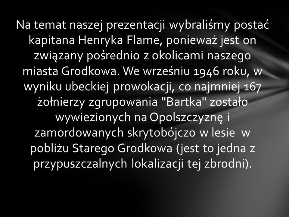 Na temat naszej prezentacji wybraliśmy postać kapitana Henryka Flame, ponieważ jest on związany pośrednio z okolicami naszego miasta Grodkowa.