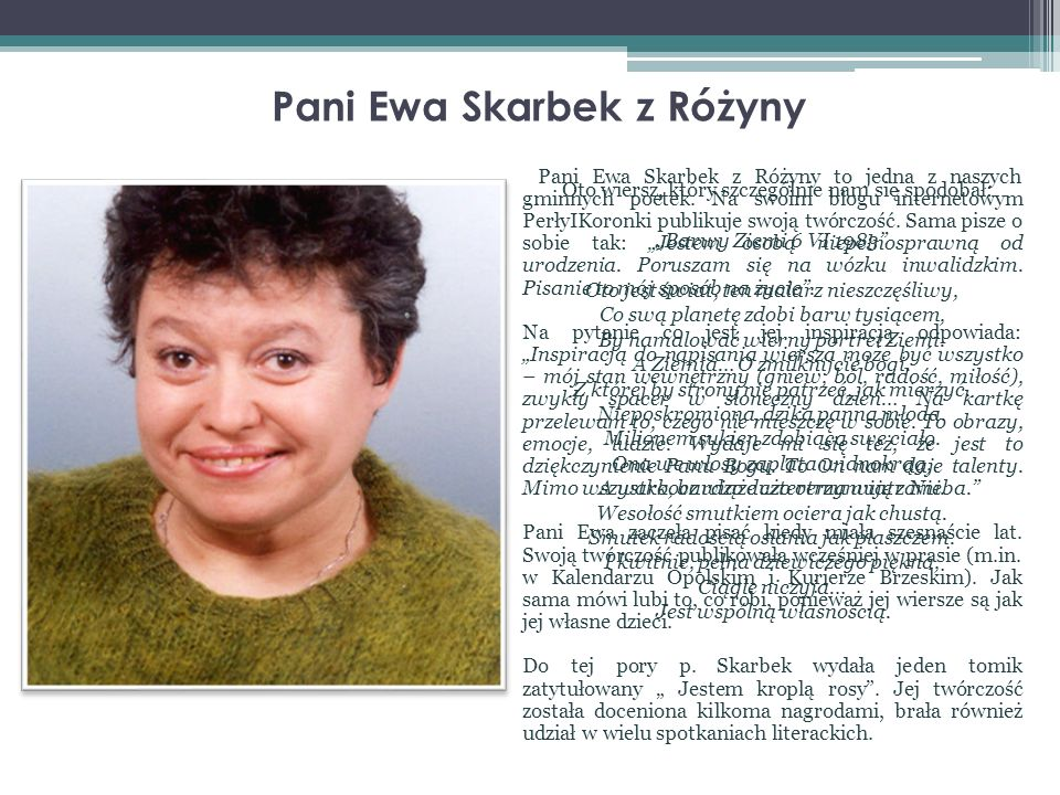 Pani Ewa Skarbek z Różyny Pani Ewa Skarbek z Różyny to jedna z naszych gminnych poetek. Na swoim blogu internetowym PerłyIKoronki publikuje swoją twór