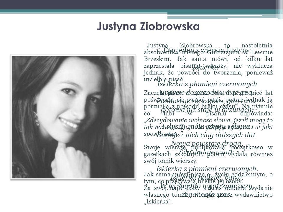 Justyna Ziobrowska Justyna Ziobrowska to nastoletnia absolwentka naszego Gimnazjum w Lewinie Brzeskim. Jak sama mówi, od kilku lat zaprzestała pisania