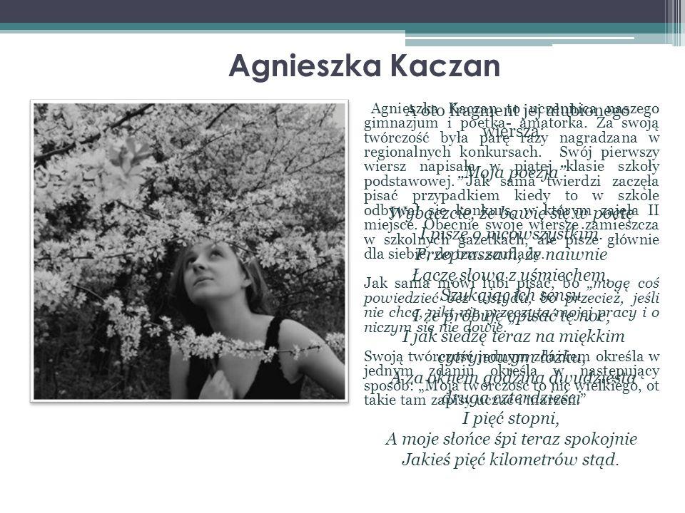 Agnieszka Kaczan Agnieszka Kaczan to uczennica naszego gimnazjum i poetka- amatorka. Za swoją twórczość była parę razy nagradzana w regionalnych konku