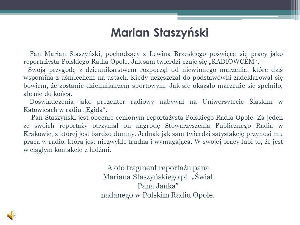 Marian Staszyński Pan Marian Staszyński, pochodzący z Lewina Brzeskiego poświęca się pracy jako reportażysta Polskiego Radia Opole. Jak sam twierdzi c