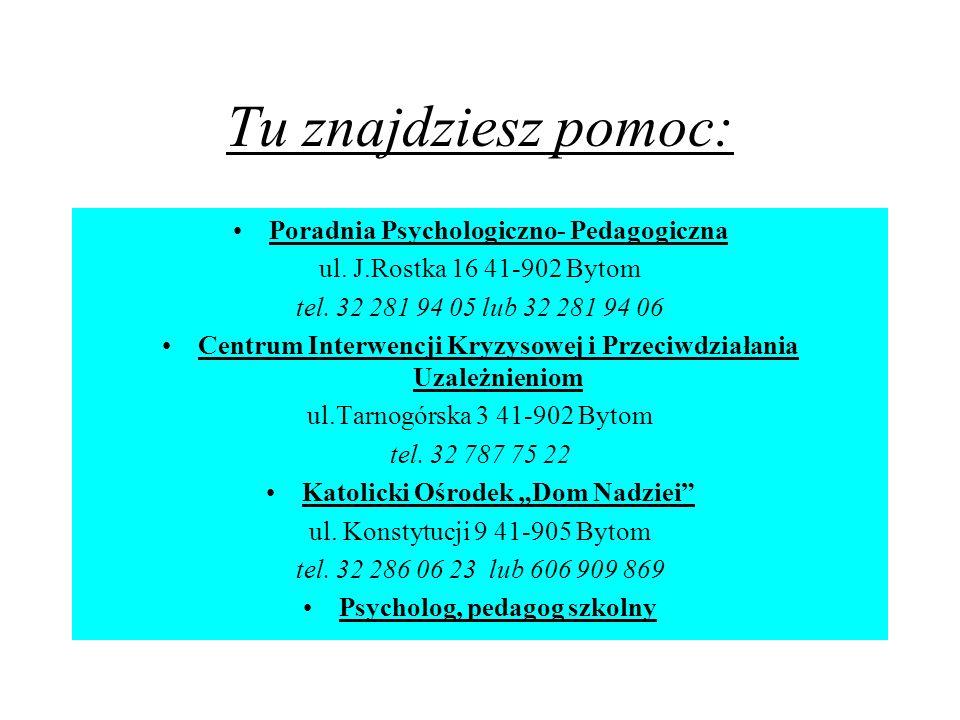 Tu znajdziesz pomoc: Poradnia Psychologiczno- Pedagogiczna ul. J.Rostka 16 41-902 Bytom tel. 32 281 94 05 lub 32 281 94 06 Centrum Interwencji Kryzyso