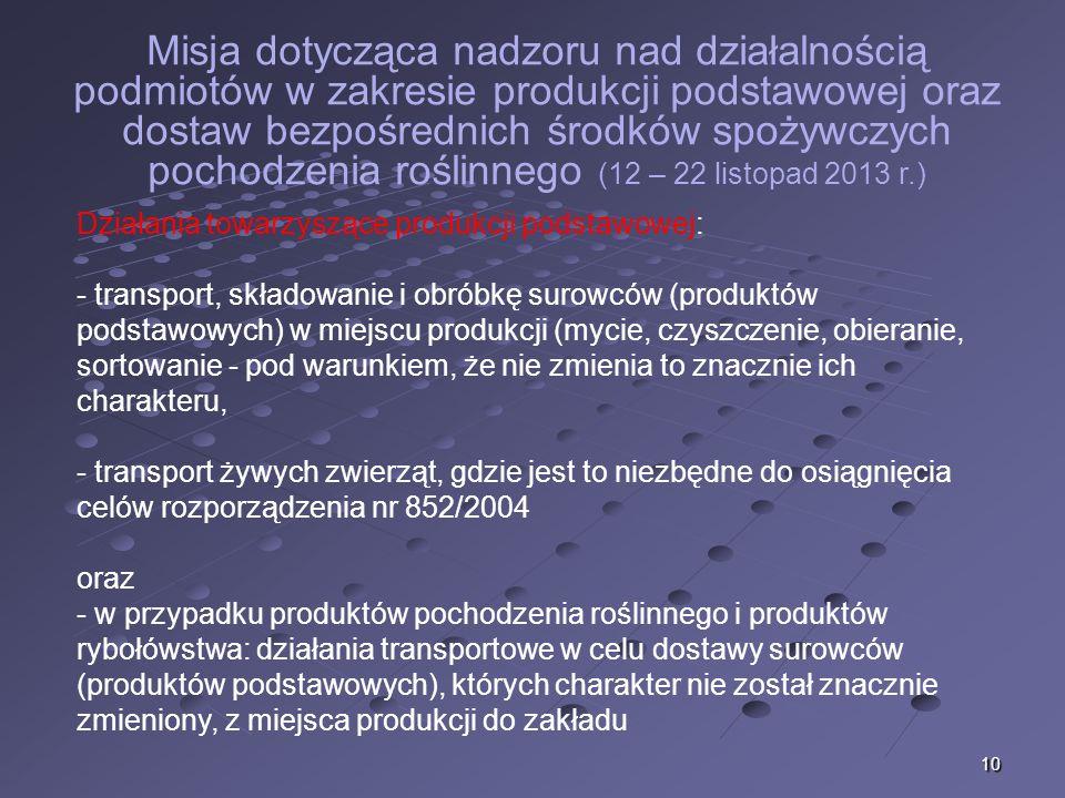 10 Misja dotycząca nadzoru nad działalnością podmiotów w zakresie produkcji podstawowej oraz dostaw bezpośrednich środków spożywczych pochodzenia roślinnego (12 – 22 listopad 2013 r.) Działania towarzyszące produkcji podstawowej: - transport, składowanie i obróbkę surowców (produktów podstawowych) w miejscu produkcji (mycie, czyszczenie, obieranie, sortowanie - pod warunkiem, że nie zmienia to znacznie ich charakteru, - transport żywych zwierząt, gdzie jest to niezbędne do osiągnięcia celów rozporządzenia nr 852/2004 oraz - w przypadku produktów pochodzenia roślinnego i produktów rybołówstwa: działania transportowe w celu dostawy surowców (produktów podstawowych), których charakter nie został znacznie zmieniony, z miejsca produkcji do zakładu