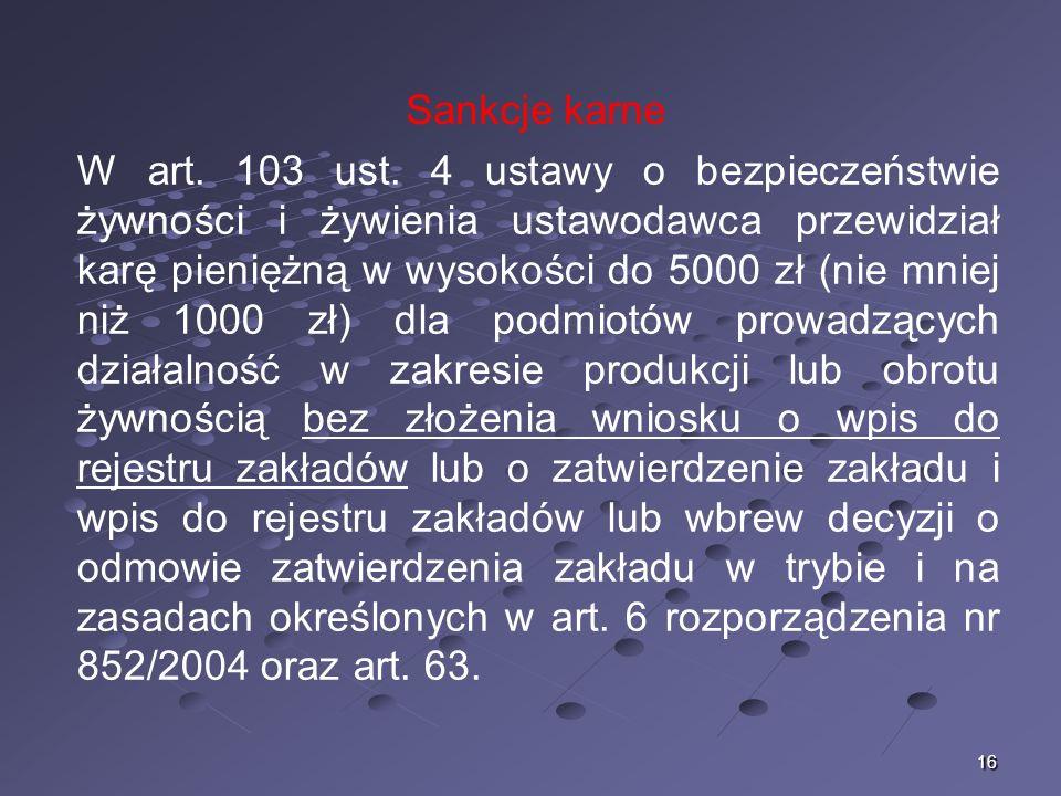 16 Sankcje karne W art. 103 ust. 4 ustawy o bezpieczeństwie żywności i żywienia ustawodawca przewidział karę pieniężną w wysokości do 5000 zł (nie mni