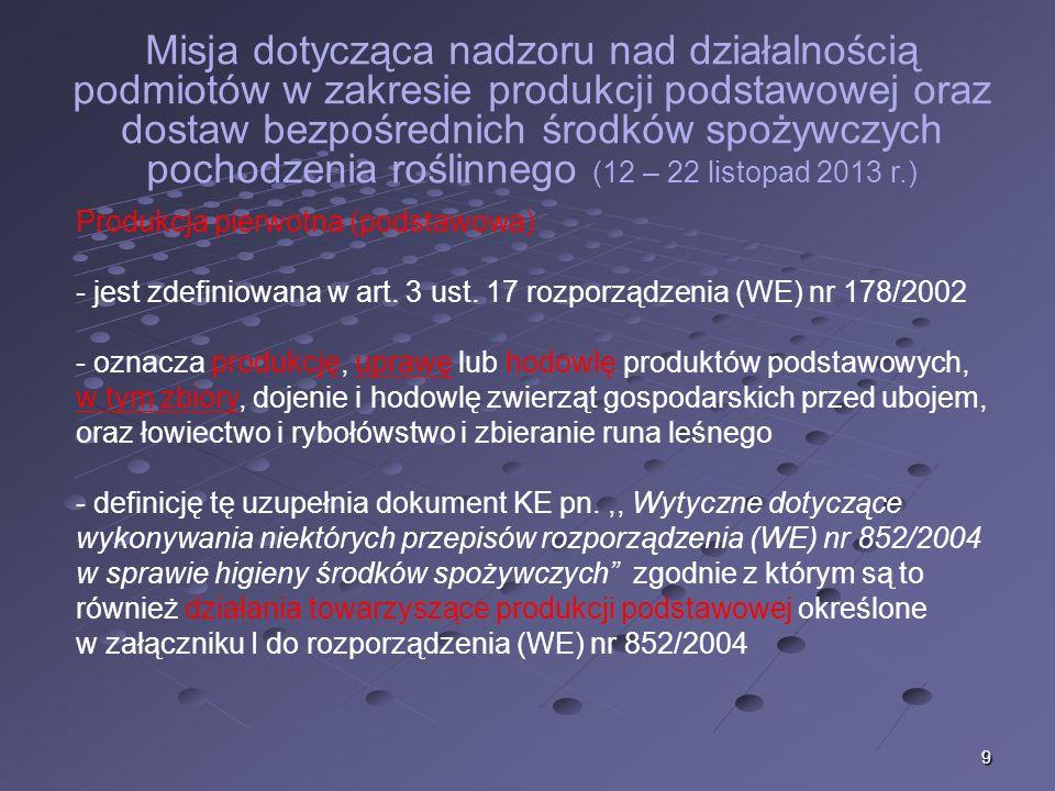 9 Misja dotycząca nadzoru nad działalnością podmiotów w zakresie produkcji podstawowej oraz dostaw bezpośrednich środków spożywczych pochodzenia roślinnego (12 – 22 listopad 2013 r.) Produkcja pierwotna (podstawowa) - jest zdefiniowana w art.