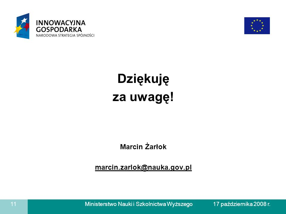 Ministerstwo Nauki i Szkolnictwa Wyższego Dziękuję za uwagę! Marcin Żarłok marcin.zarlok@nauka.gov.pl 11 17 października 2008 r.