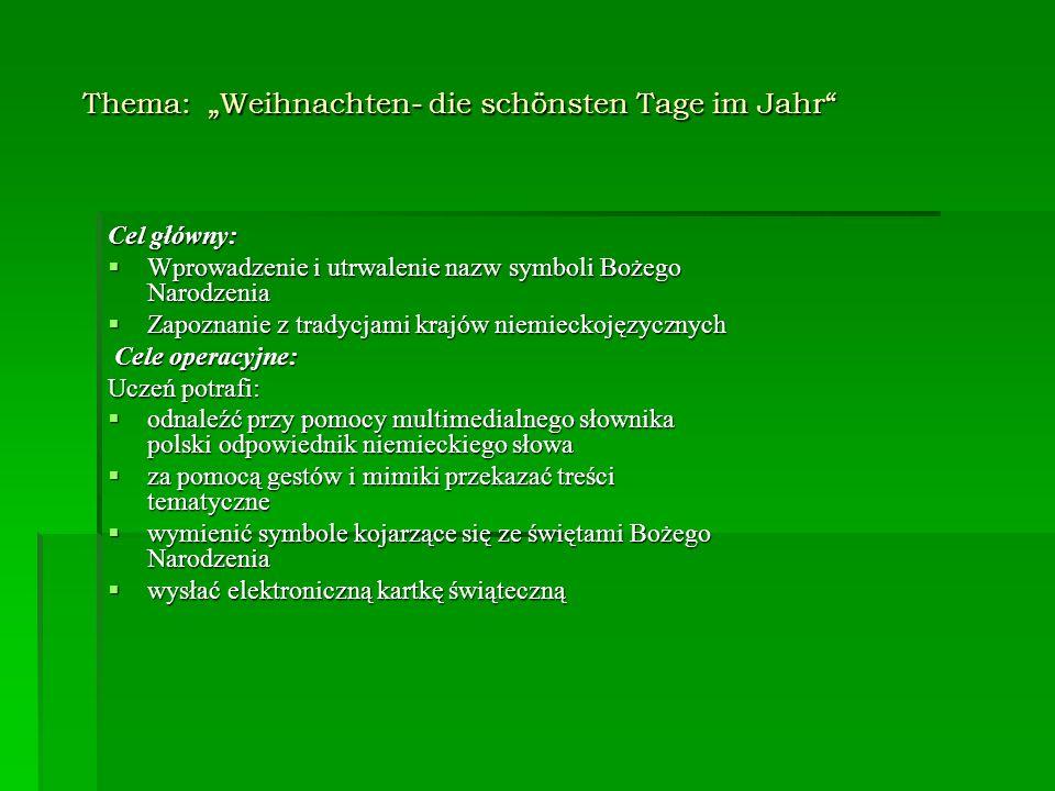 Metody pracy: podająca podająca poszukująca poszukująca Formy pracy: praca z całą klasą praca z całą klasą praca indywidualna praca indywidualna Materiały dydaktyczne: komputer z dostępem do Internetu komputer z dostępem do Internetu multimedialny słownik polsko- niemiecki (Langenscheidt) multimedialny słownik polsko- niemiecki (Langenscheidt) kolędy kolędy zestaw obrazków zestaw obrazków kartki świąteczne kartki świąteczne tablica tablica magnesy magnesy