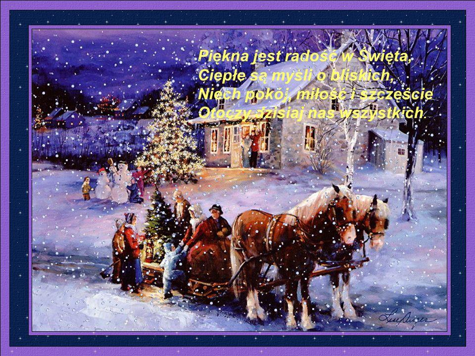 Piękna jest radość w Święta, Ciepłe są myśli o bliskich, Niech pokój, miłość i szczęście Otoczy dzisiaj nas wszystkich.