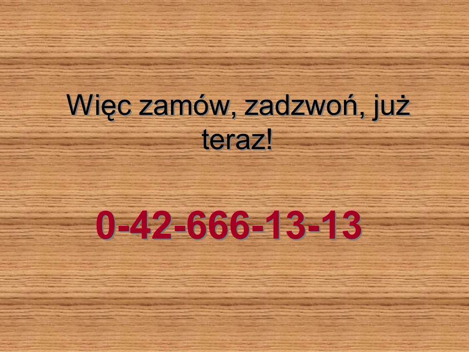 Więc zamów, zadzwoń, już teraz! 0-42-666-13-13