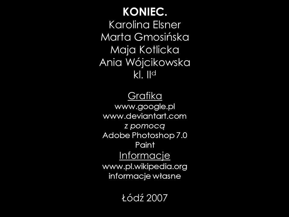 KONIEC. Karolina Elsner Marta Gmosińska Maja Kotlicka Ania Wójcikowska kl. II d Grafika www.google.pl www.deviantart.com z pomocą Adobe Photoshop 7.0