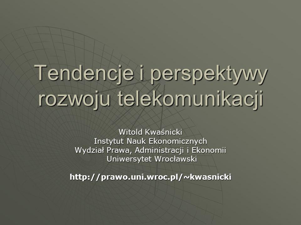 Tendencje i perspektywy rozwoju telekomunikacji Witold Kwaśnicki Instytut Nauk Ekonomicznych Wydział Prawa, Administracji i Ekonomii Uniwersytet Wrocł
