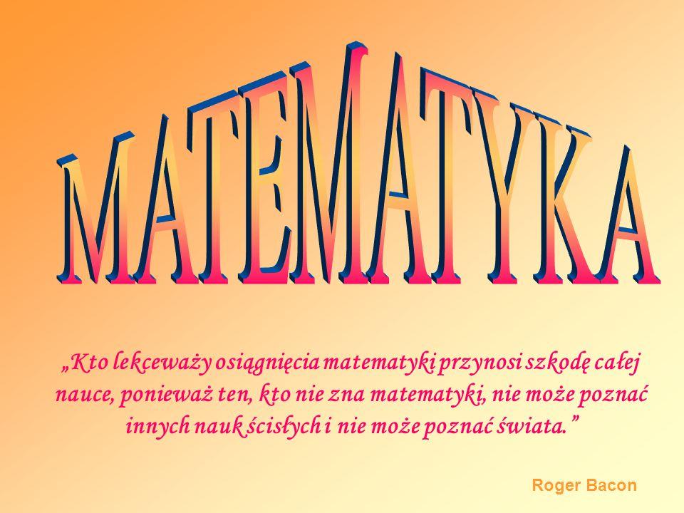 Kto lekceważy osiągnięcia matematyki przynosi szkodę całej nauce, ponieważ ten, kto nie zna matematyki, nie może poznać innych nauk ścisłych i nie może poznać świata.