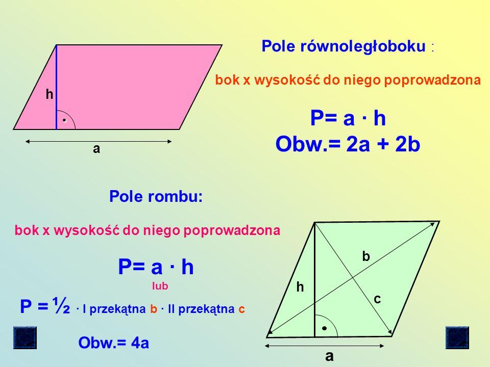 a Pole trójkąta: ½ x bok x wysokość do niego poprowadzona P = ½ a h Obwód trójkąta : równoramiennego : ( a + 2b) równobocznego: ( 3 a) różnobocznego: (a + b + c ) h a2a2 3 4 P = Wzór na pole trójkąta równobocznego Wzór na wysokość trójkąta równobocznego : h =h = a 3 2