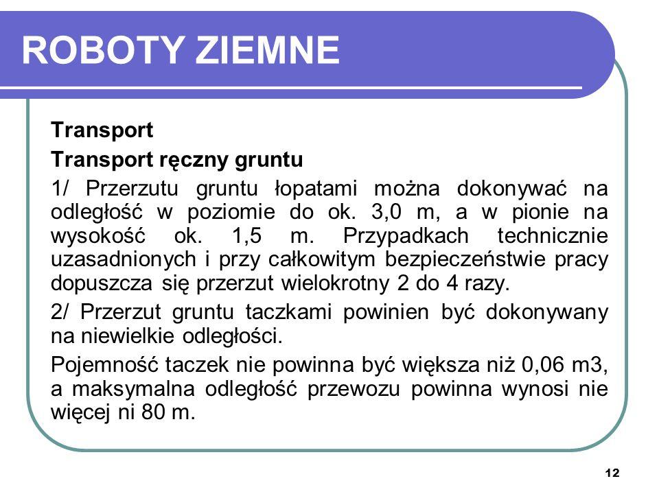 12 ROBOTY ZIEMNE Transport Transport ręczny gruntu 1/ Przerzutu gruntu łopatami można dokonywać na odległość w poziomie do ok. 3,0 m, a w pionie na wy