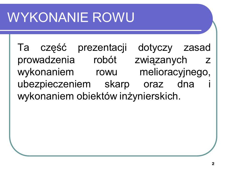 2 WYKONANIE ROWU Ta część prezentacji dotyczy zasad prowadzenia robót związanych z wykonaniem rowu melioracyjnego, ubezpieczeniem skarp oraz dna i wyk
