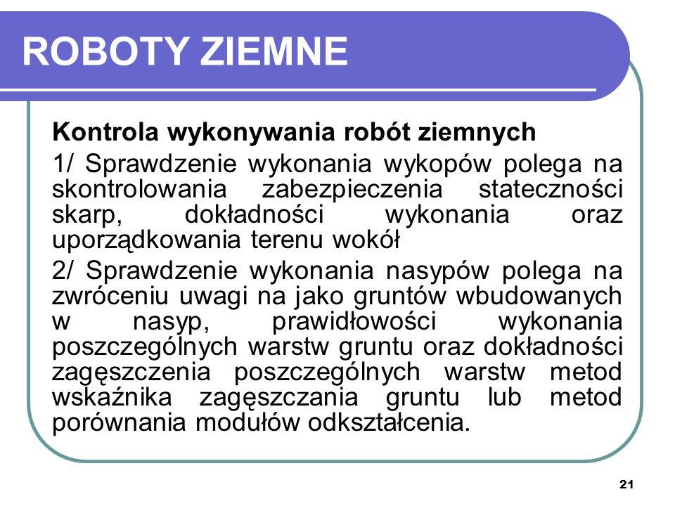 21 ROBOTY ZIEMNE Kontrola wykonywania robót ziemnych 1/ Sprawdzenie wykonania wykopów polega na skontrolowania zabezpieczenia stateczności skarp, dokł