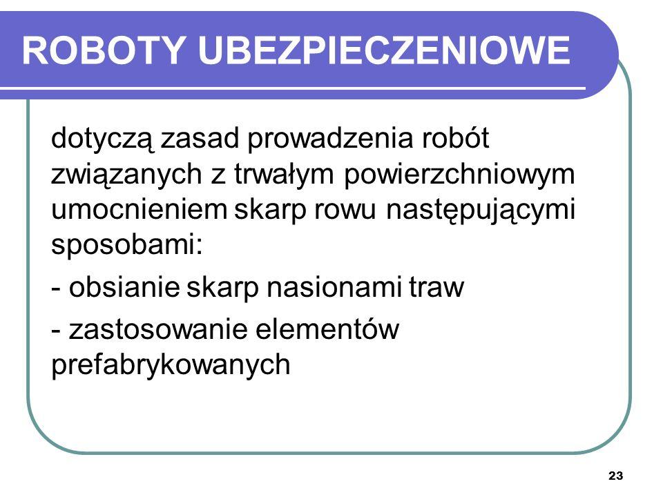 23 ROBOTY UBEZPIECZENIOWE dotyczą zasad prowadzenia robót związanych z trwałym powierzchniowym umocnieniem skarp rowu następującymi sposobami: - obsia
