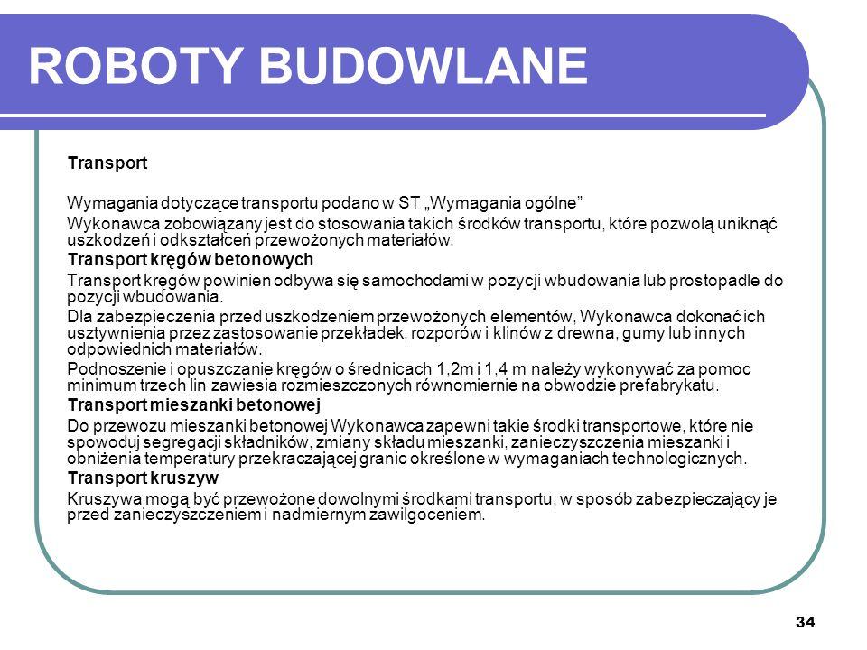 34 ROBOTY BUDOWLANE Transport Wymagania dotyczące transportu podano w ST Wymagania ogólne Wykonawca zobowiązany jest do stosowania takich środków tran