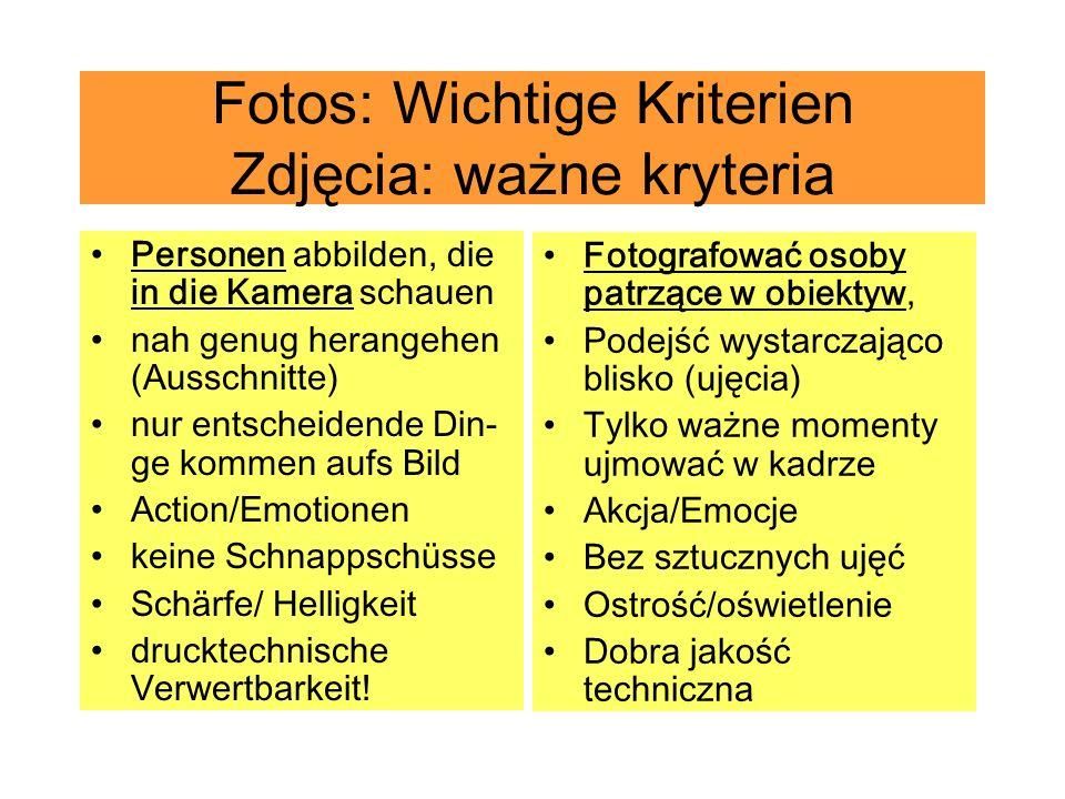 Fotos: Wichtige Kriterien Zdjęcia: ważne kryteria Personen abbilden, die in die Kamera schauen nah genug herangehen (Ausschnitte) nur entscheidende Din- ge kommen aufs Bild Action/Emotionen keine Schnappschüsse Schärfe/ Helligkeit drucktechnische Verwertbarkeit.