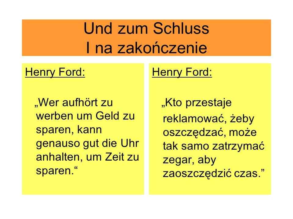 Und zum Schluss I na zakończenie Henry Ford: Wer aufhört zu werben um Geld zu sparen, kann genauso gut die Uhr anhalten, um Zeit zu sparen. Henry Ford