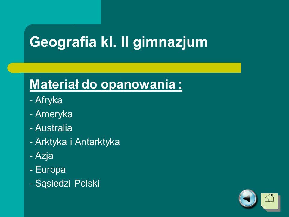 Geografia kl. II gimnazjum Materiał do opanowania : - Afryka - Ameryka - Australia - Arktyka i Antarktyka - Azja - Europa - Sąsiedzi Polski
